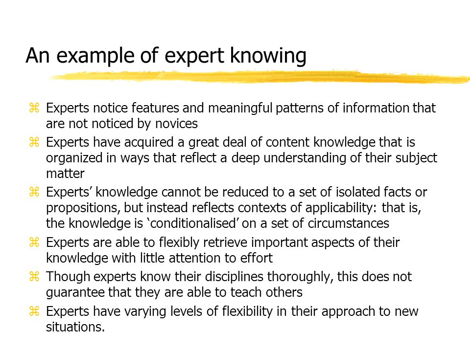 An example of expert knowing zExperts notice features and meaningful patterns of information that are not noticed by novices zExperts have acquired a
