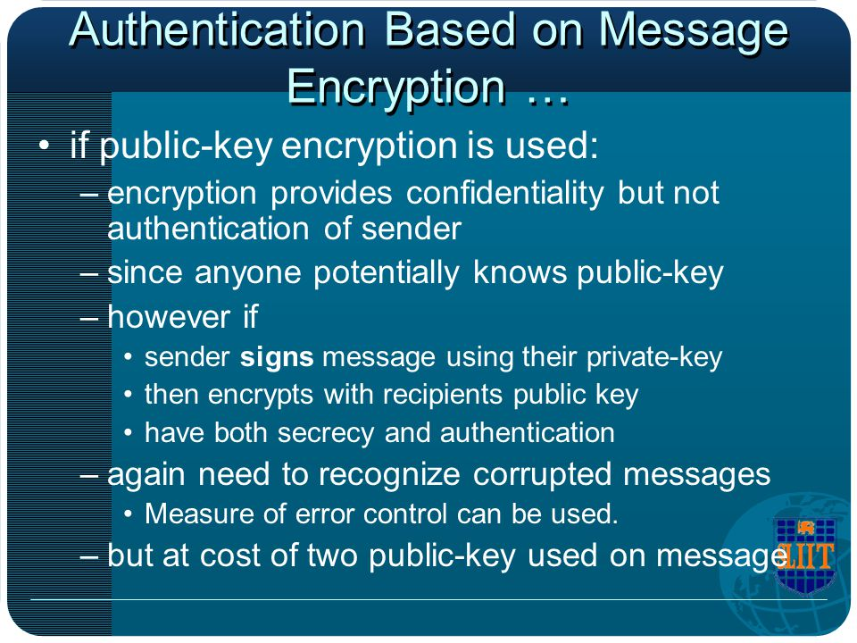 Authentication Based on Message Encryption … if public-key encryption is used: –encryption provides confidentiality but not authentication of sender –