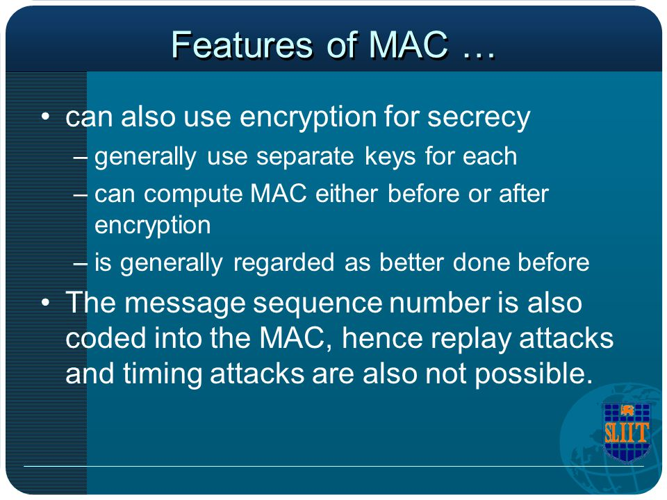 Features of MAC … can also use encryption for secrecy –generally use separate keys for each –can compute MAC either before or after encryption –is gen