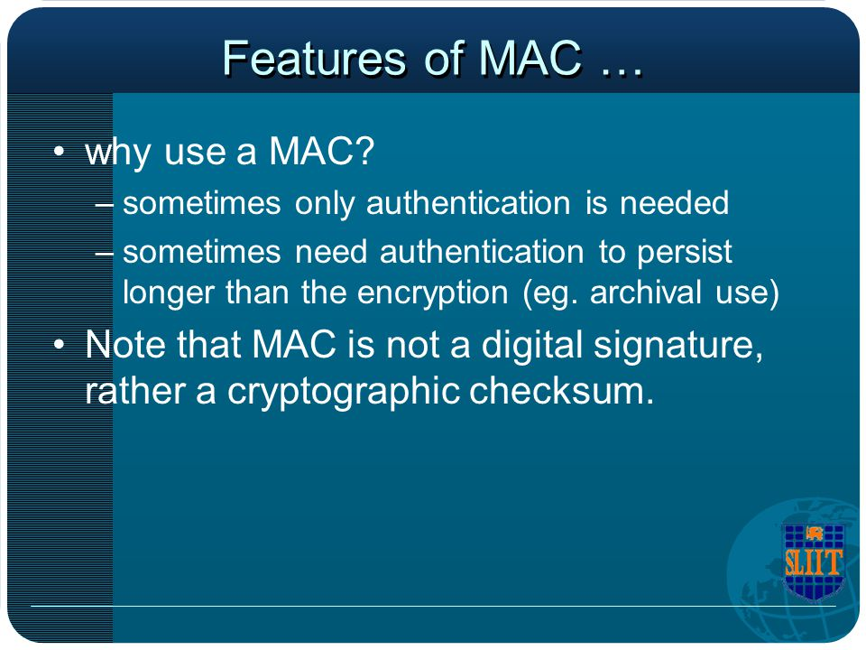 Features of MAC … why use a MAC? –sometimes only authentication is needed –sometimes need authentication to persist longer than the encryption (eg. ar