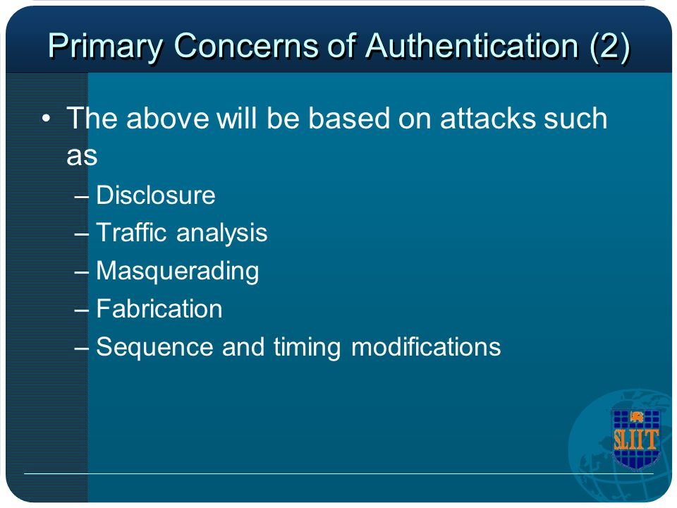 Primary Concerns of Authentication (2) The above will be based on attacks such as –Disclosure –Traffic analysis –Masquerading –Fabrication –Sequence a