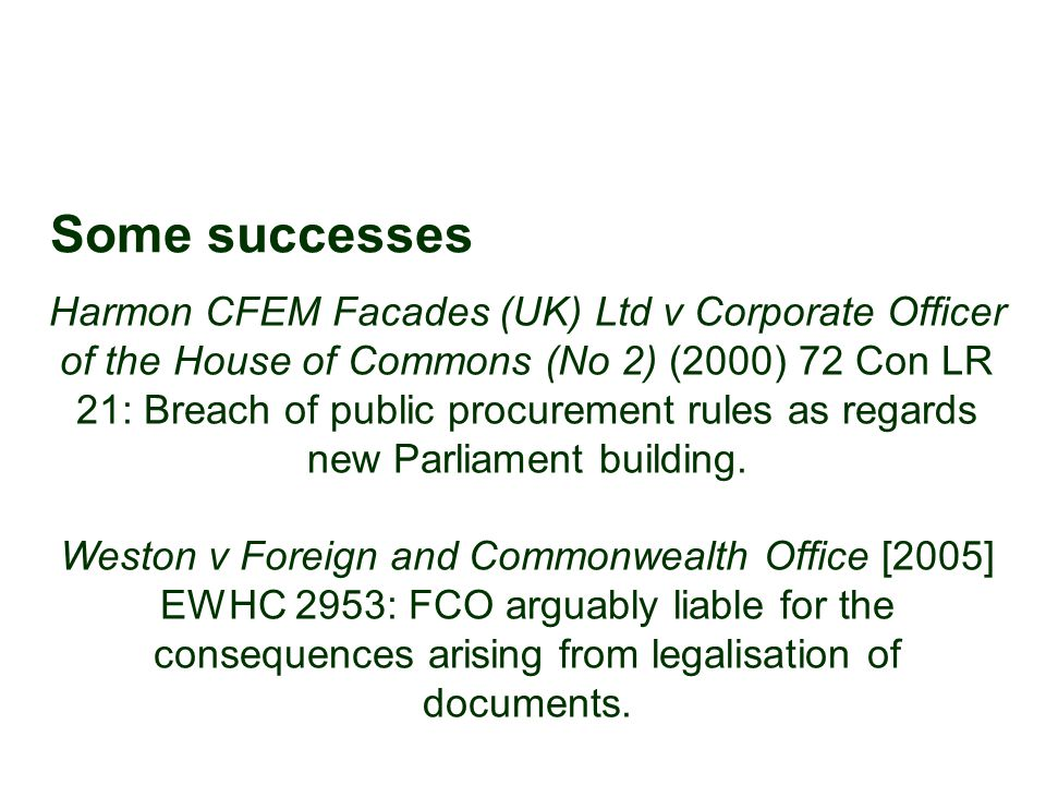 Some successes Harmon CFEM Facades (UK) Ltd v Corporate Officer of the House of Commons (No 2) (2000) 72 Con LR 21: Breach of public procurement rules as regards new Parliament building.