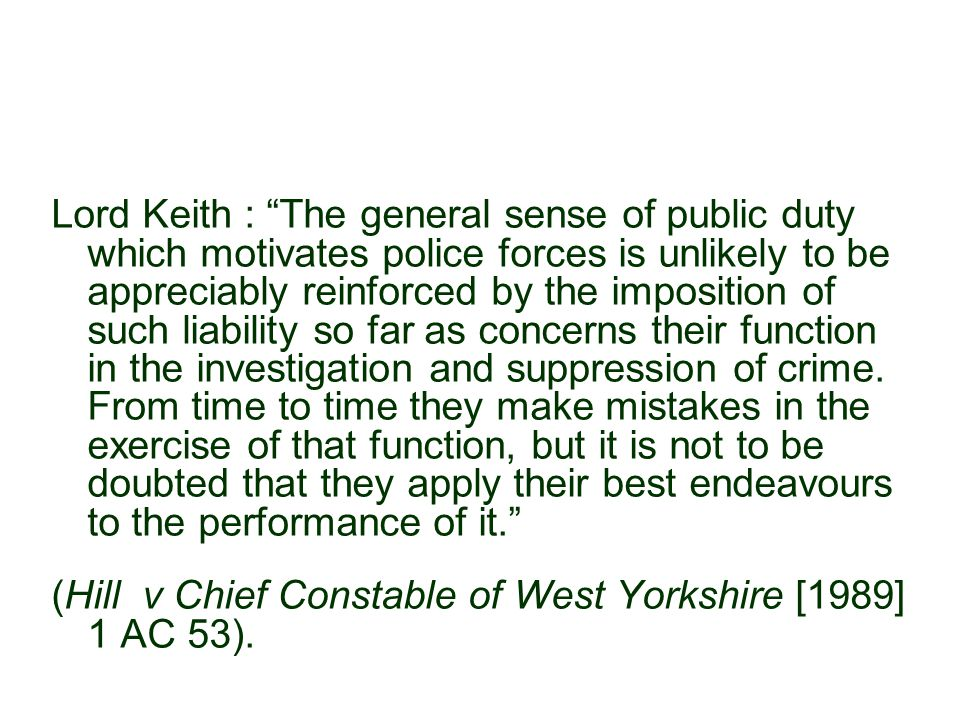 Lord Keith : The general sense of public duty which motivates police forces is unlikely to be appreciably reinforced by the imposition of such liability so far as concerns their function in the investigation and suppression of crime.