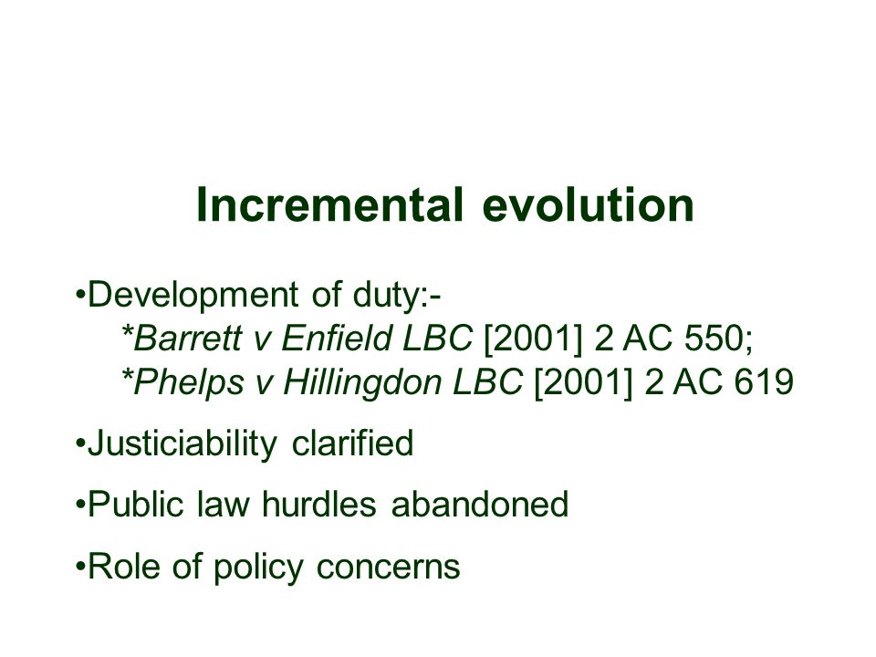 Incremental evolution Development of duty:- *Barrett v Enfield LBC [2001] 2 AC 550; *Phelps v Hillingdon LBC [2001] 2 AC 619 Justiciability clarified Public law hurdles abandoned Role of policy concerns