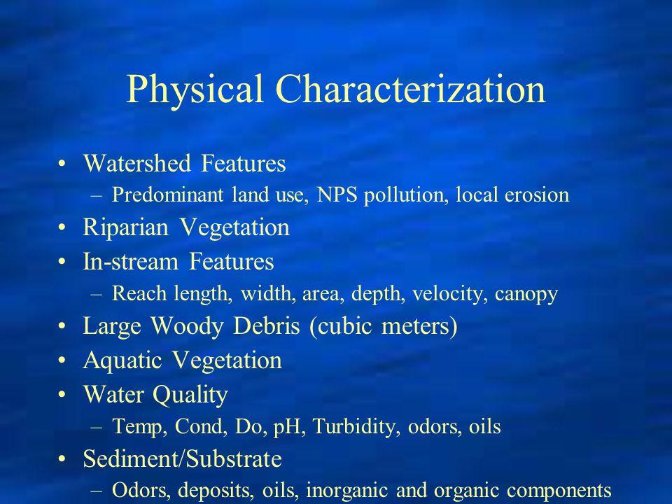 Physical Characterization Watershed Features –Predominant land use, NPS pollution, local erosion Riparian Vegetation In-stream Features –Reach length,