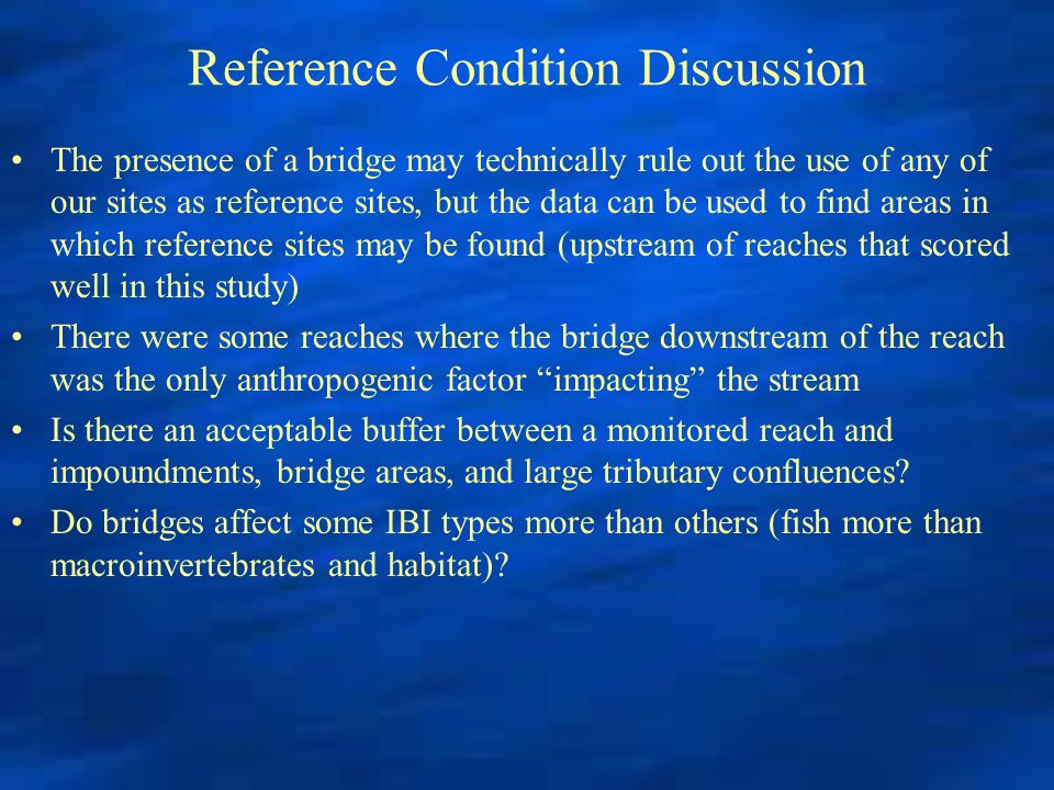 Reference Condition Discussion The presence of a bridge may technically rule out the use of any of our sites as reference sites, but the data can be used to find areas in which reference sites may be found (upstream of reaches that scored well in this study) There were some reaches where the bridge downstream of the reach was the only anthropogenic factor impacting the stream Is there an acceptable buffer between a monitored reach and impoundments, bridge areas, and large tributary confluences.