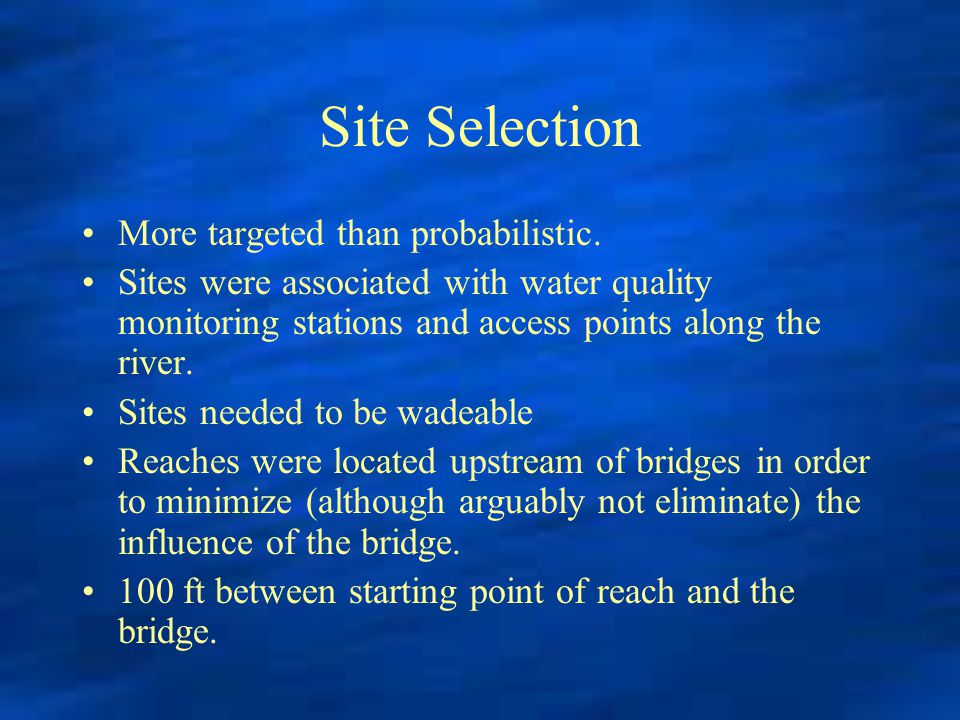 Site Selection More targeted than probabilistic. Sites were associated with water quality monitoring stations and access points along the river. Sites