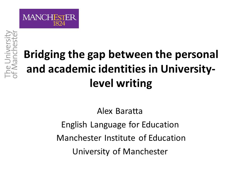 Bridging the gap between the personal and academic identities in University- level writing Alex Baratta English Language for Education Manchester Institute of Education University of Manchester