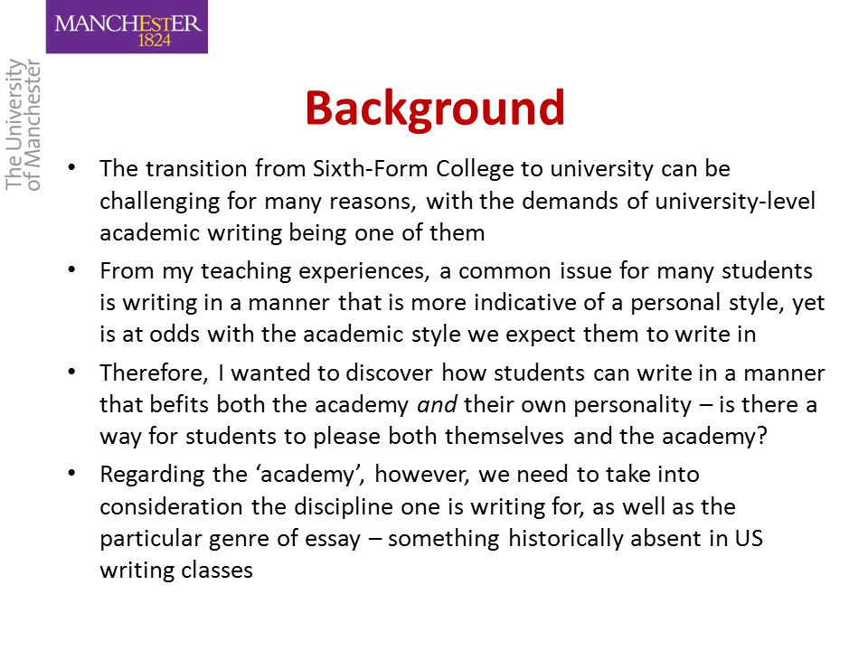 Background The transition from Sixth-Form College to university can be challenging for many reasons, with the demands of university-level academic writing being one of them From my teaching experiences, a common issue for many students is writing in a manner that is more indicative of a personal style, yet is at odds with the academic style we expect them to write in Therefore, I wanted to discover how students can write in a manner that befits both the academy and their own personality – is there a way for students to please both themselves and the academy.