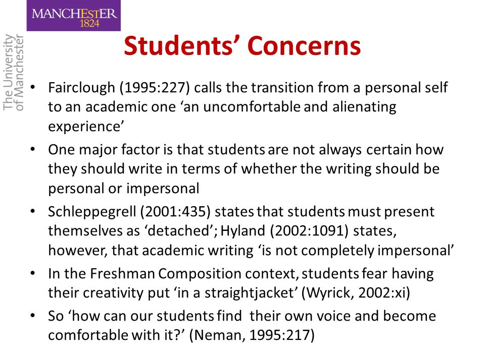 Students' Concerns Fairclough (1995:227) calls the transition from a personal self to an academic one 'an uncomfortable and alienating experience' One major factor is that students are not always certain how they should write in terms of whether the writing should be personal or impersonal Schleppegrell (2001:435) states that students must present themselves as 'detached'; Hyland (2002:1091) states, however, that academic writing 'is not completely impersonal' In the Freshman Composition context, students fear having their creativity put 'in a straightjacket' (Wyrick, 2002:xi) So 'how can our students find their own voice and become comfortable with it?' (Neman, 1995:217)
