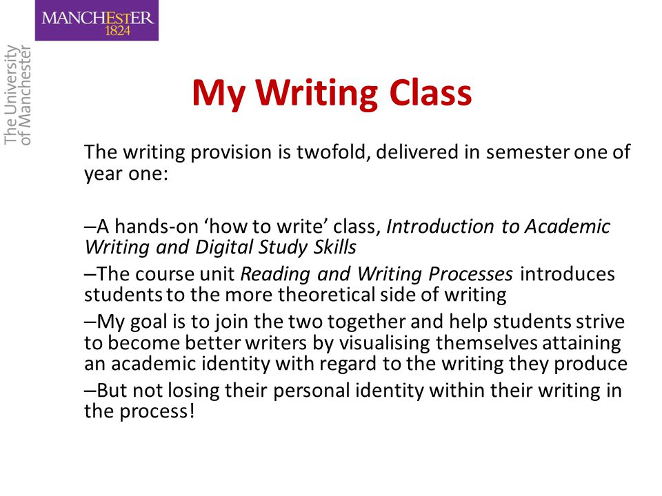 My Writing Class The writing provision is twofold, delivered in semester one of year one: – A hands-on 'how to write' class, Introduction to Academic Writing and Digital Study Skills – The course unit Reading and Writing Processes introduces students to the more theoretical side of writing – My goal is to join the two together and help students strive to become better writers by visualising themselves attaining an academic identity with regard to the writing they produce – But not losing their personal identity within their writing in the process!