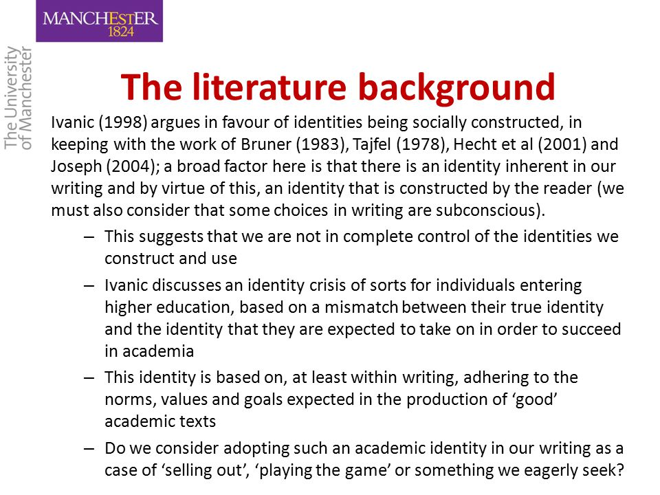 The literature background Ivanic (1998) argues in favour of identities being socially constructed, in keeping with the work of Bruner (1983), Tajfel (