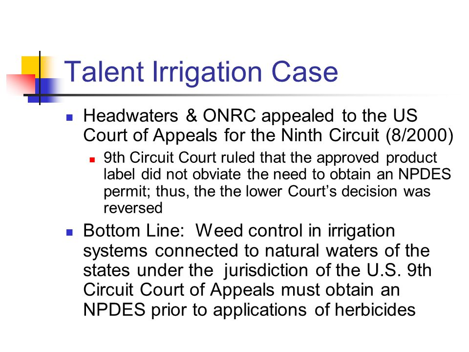 Headwaters & ONRC appealed to the US Court of Appeals for the Ninth Circuit (8/2000) 9th Circuit Court ruled that the approved product label did not obviate the need to obtain an NPDES permit; thus, the the lower Court's decision was reversed Bottom Line: Weed control in irrigation systems connected to natural waters of the states under the jurisdiction of the U.S.