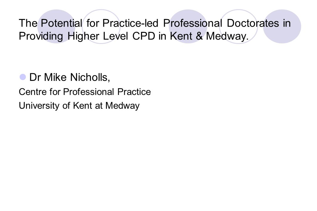 The Potential for Practice-led Professional Doctorates in Providing Higher Level CPD in Kent & Medway.
