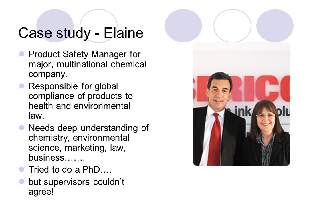 Case study - Elaine Product Safety Manager for major, multinational chemical company.