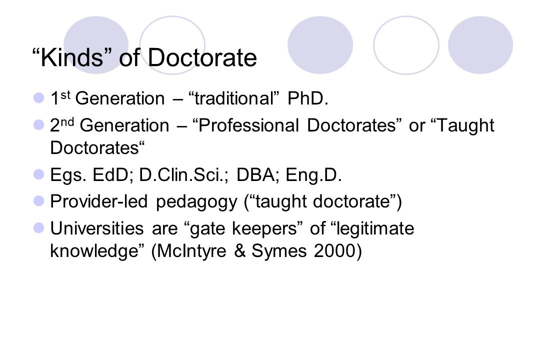 Kinds of Doctorate 1 st Generation – traditional PhD.