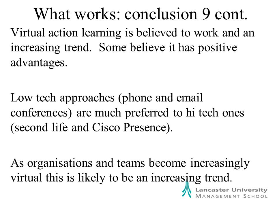 What works: conclusion 9 cont. Virtual action learning is believed to work and an increasing trend.