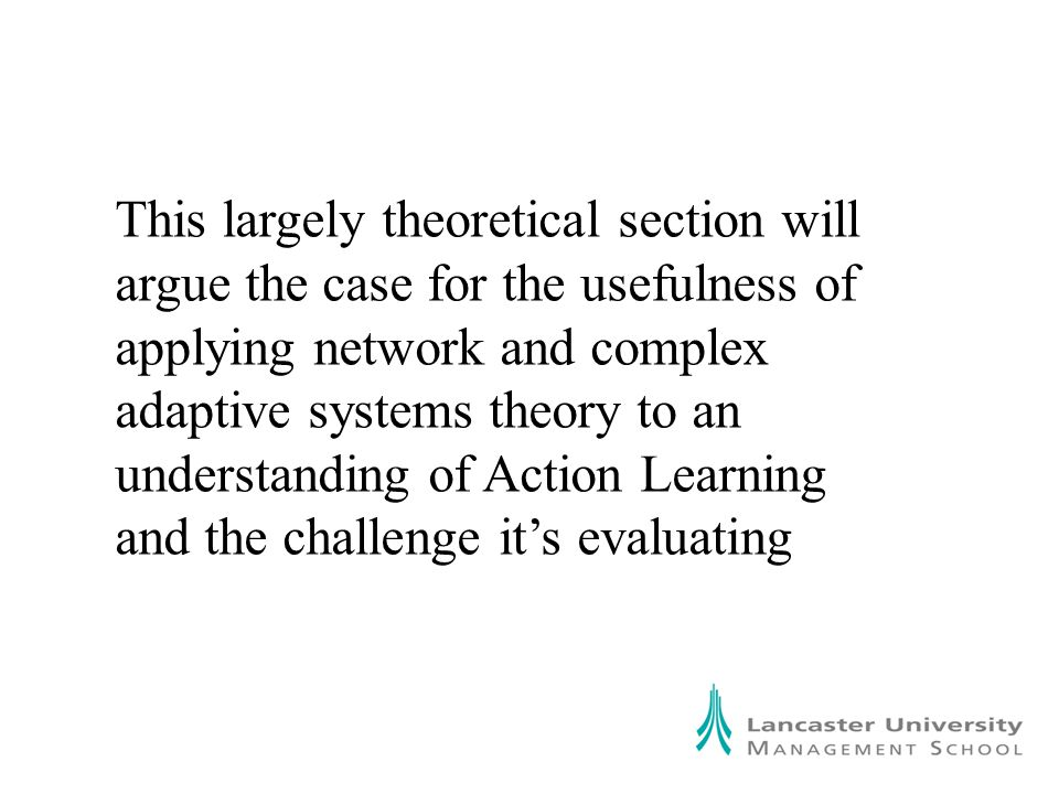 This largely theoretical section will argue the case for the usefulness of applying network and complex adaptive systems theory to an understanding of Action Learning and the challenge it's evaluating