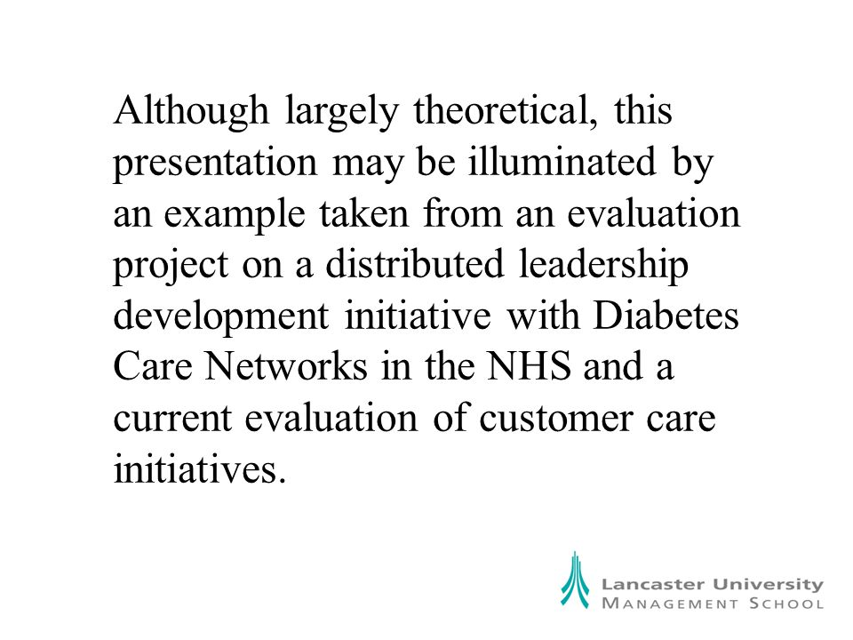 Although largely theoretical, this presentation may be illuminated by an example taken from an evaluation project on a distributed leadership development initiative with Diabetes Care Networks in the NHS and a current evaluation of customer care initiatives.