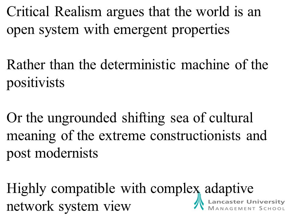 Critical Realism argues that the world is an open system with emergent properties Rather than the deterministic machine of the positivists Or the ungrounded shifting sea of cultural meaning of the extreme constructionists and post modernists Highly compatible with complex adaptive network system view