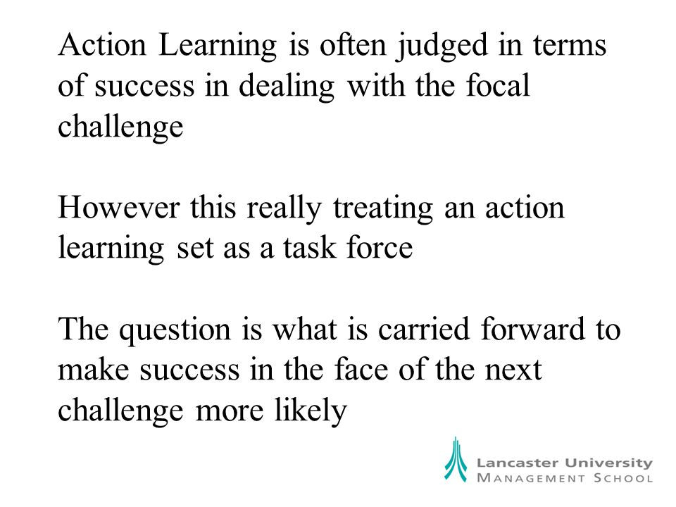 Action Learning is often judged in terms of success in dealing with the focal challenge However this really treating an action learning set as a task force The question is what is carried forward to make success in the face of the next challenge more likely
