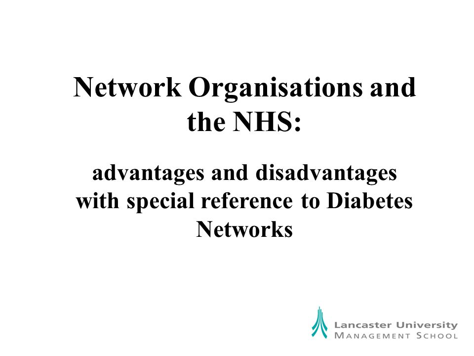Network Organisations and the NHS: advantages and disadvantages with special reference to Diabetes Networks Network Organisations and the NHS: advantages and disadvantages with special reference to Diabetes Networks