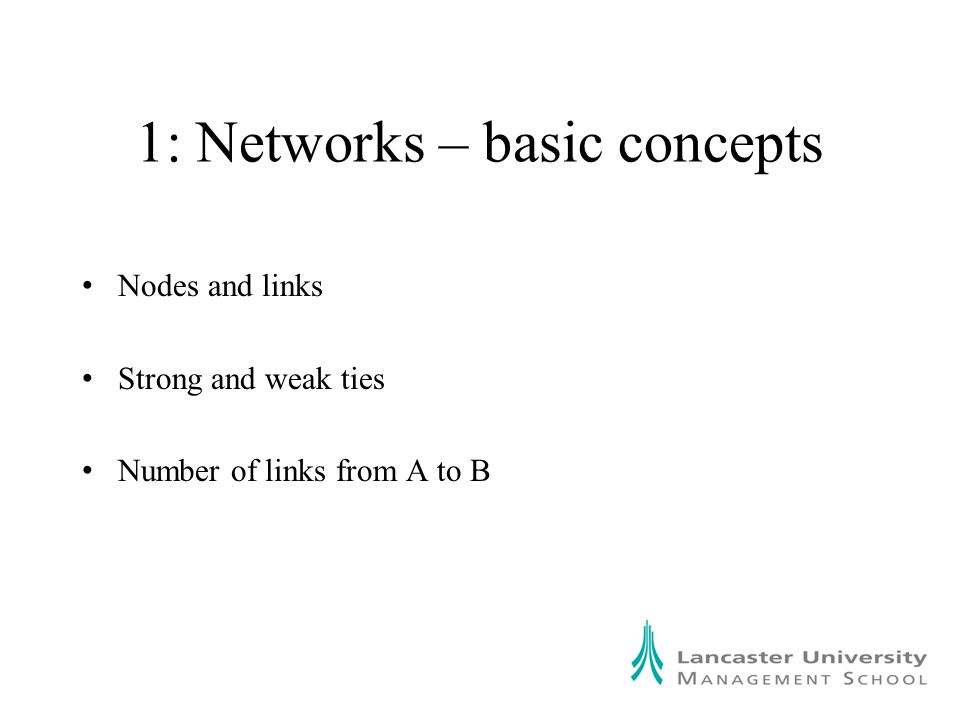 1: Networks – basic concepts Nodes and links Strong and weak ties Number of links from A to B