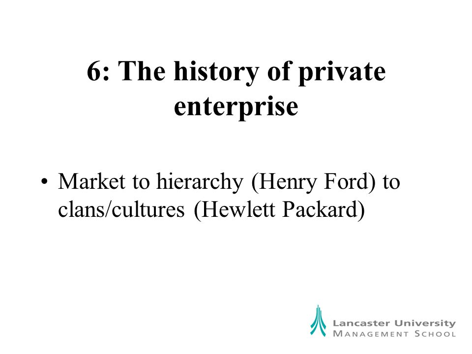 6: The history of private enterprise Market to hierarchy (Henry Ford) to clans/cultures (Hewlett Packard)