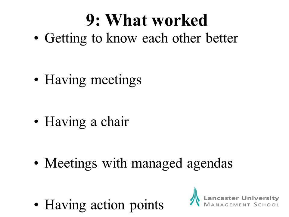9: What worked Getting to know each other better Having meetings Having a chair Meetings with managed agendas Having action points