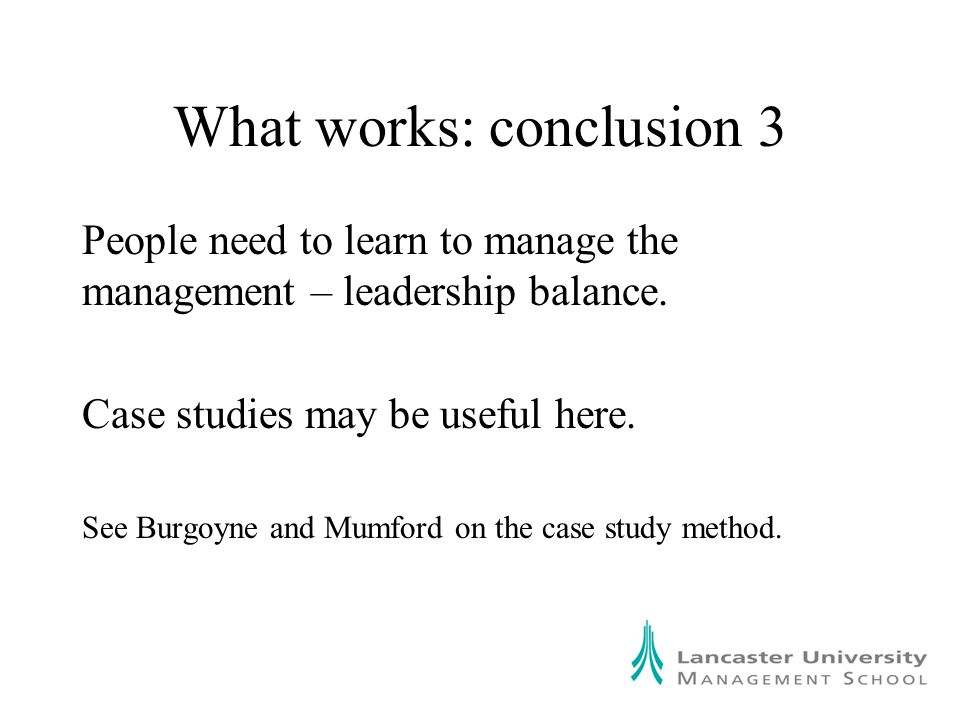 What works: conclusion 3 People need to learn to manage the management – leadership balance.