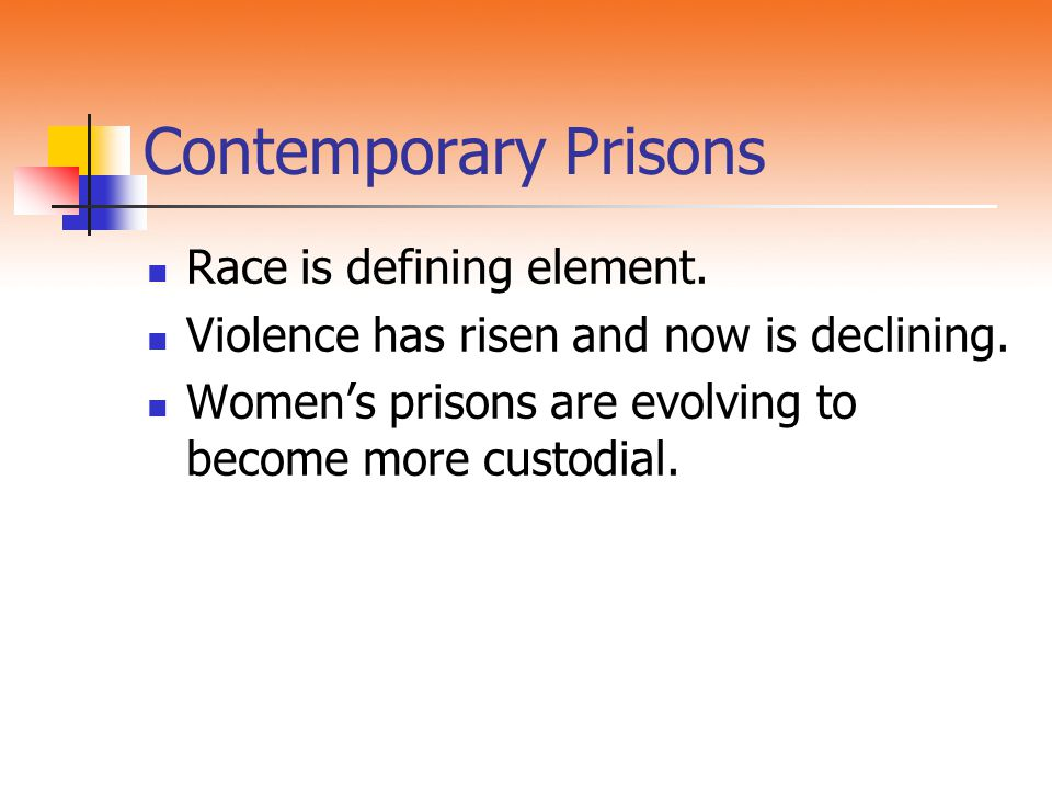 Contemporary Prisons Race is defining element. Violence has risen and now is declining. Women's prisons are evolving to become more custodial.