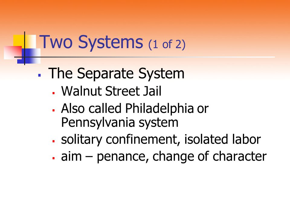 Two Systems (1 of 2)  The Separate System  Walnut Street Jail  Also called Philadelphia or Pennsylvania system  solitary confinement, isolated labor  aim – penance, change of character