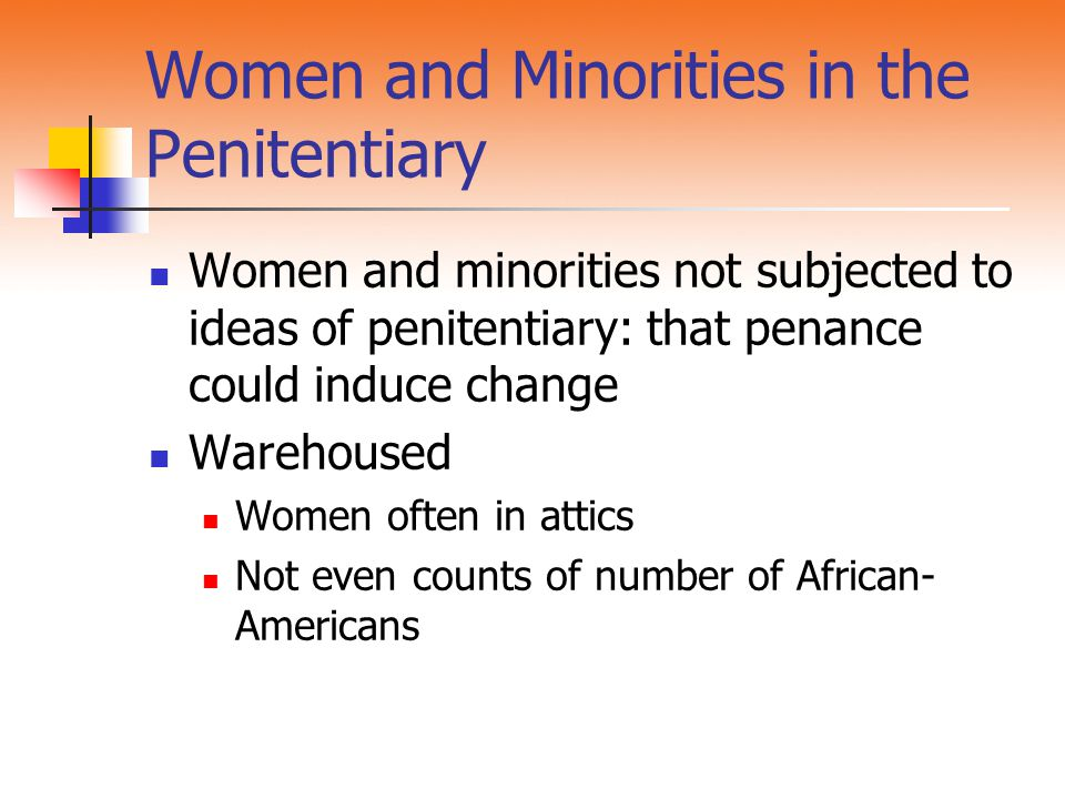 Women and Minorities in the Penitentiary Women and minorities not subjected to ideas of penitentiary: that penance could induce change Warehoused Wome