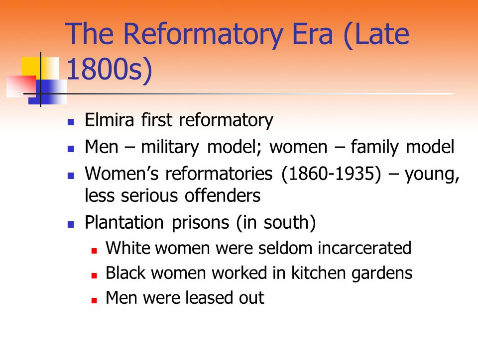 The Reformatory Era (Late 1800s) Elmira first reformatory Men – military model; women – family model Women's reformatories (1860-1935) – young, less serious offenders Plantation prisons (in south) White women were seldom incarcerated Black women worked in kitchen gardens Men were leased out