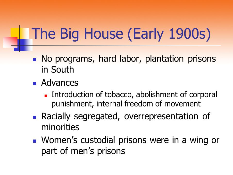 The Big House (Early 1900s) No programs, hard labor, plantation prisons in South Advances Introduction of tobacco, abolishment of corporal punishment,