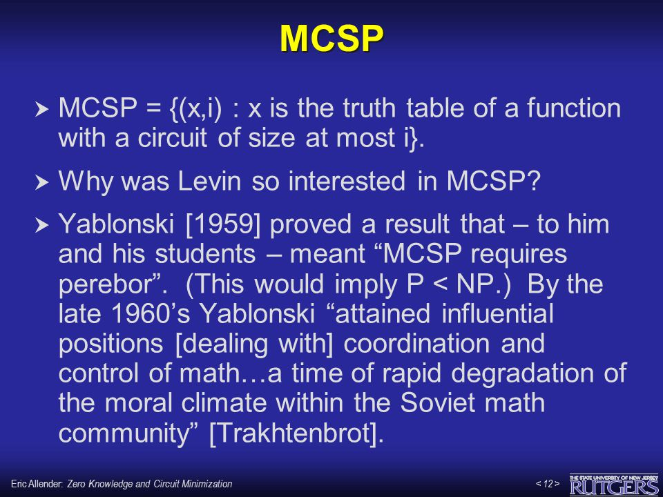 Eric Allender: Zero Knowledge and Circuit Minimization MCSP  MCSP = {(x,i) : x is the truth table of a function with a circuit of size at most i}. 