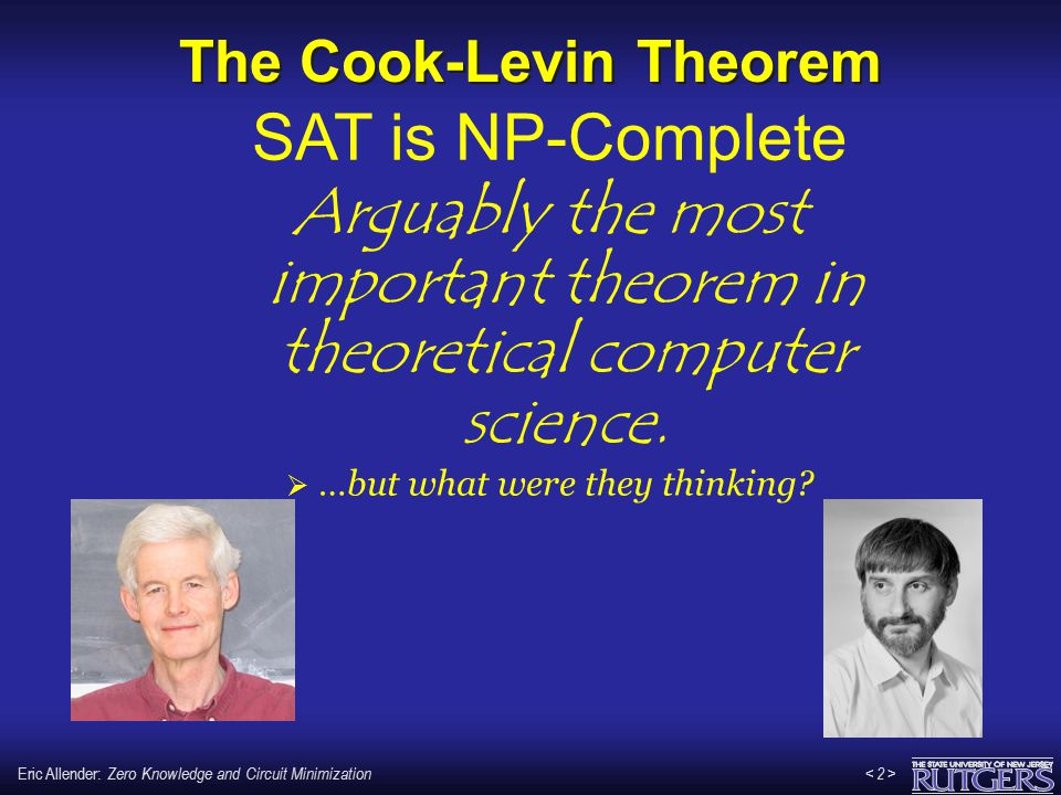 Eric Allender: Zero Knowledge and Circuit Minimization < 2 >< 2 > The Cook-Levin Theorem Arguably the most important theorem in theoretical computer s
