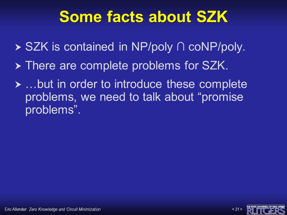 Eric Allender: Zero Knowledge and Circuit Minimization Some facts about SZK  SZK is contained in NP/poly ∩ coNP/poly.  There are complete problems f