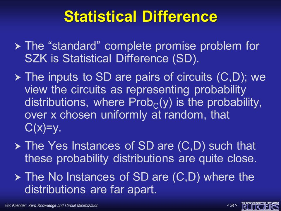 "Eric Allender: Zero Knowledge and Circuit Minimization Statistical Difference  The ""standard"" complete promise problem for SZK is Statistical Differe"