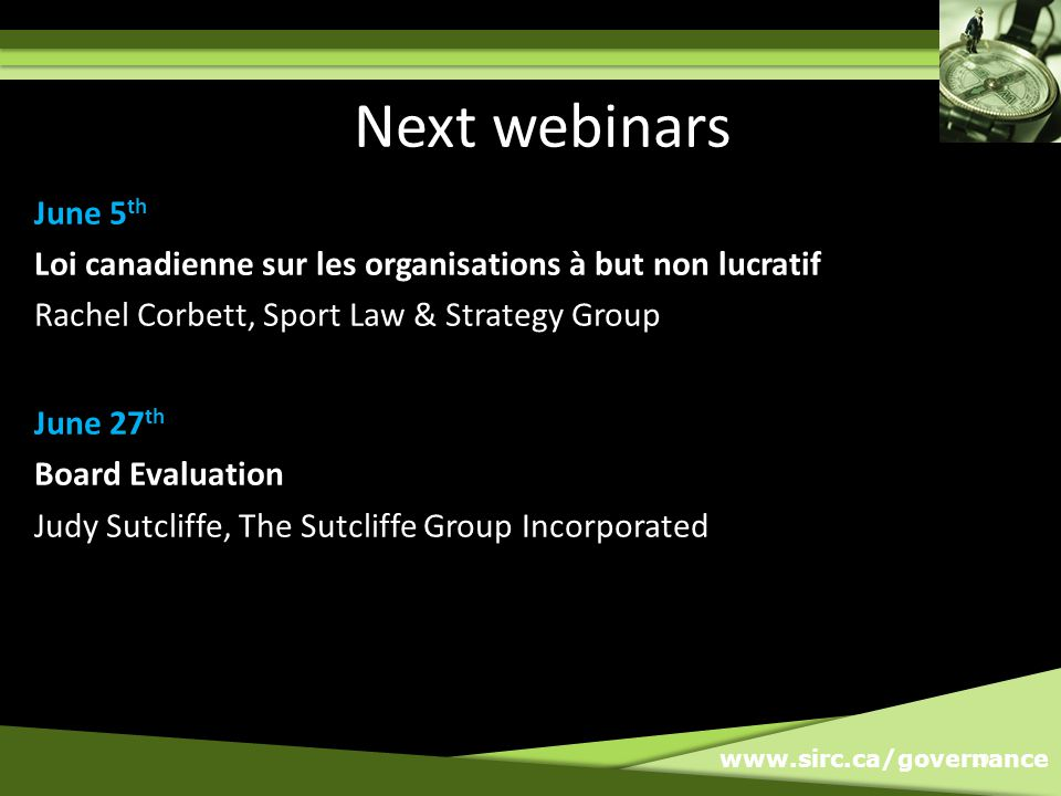www.sirc.ca/governance 19 Next webinars June 5 th Loi canadienne sur les organisations à but non lucratif Rachel Corbett, Sport Law & Strategy Group June 27 th Board Evaluation Judy Sutcliffe, The Sutcliffe Group Incorporated