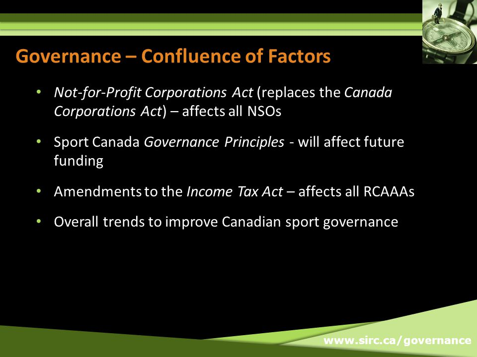 www.sirc.ca/governance Governance – Confluence of Factors Not-for-Profit Corporations Act (replaces the Canada Corporations Act) – affects all NSOs Sp