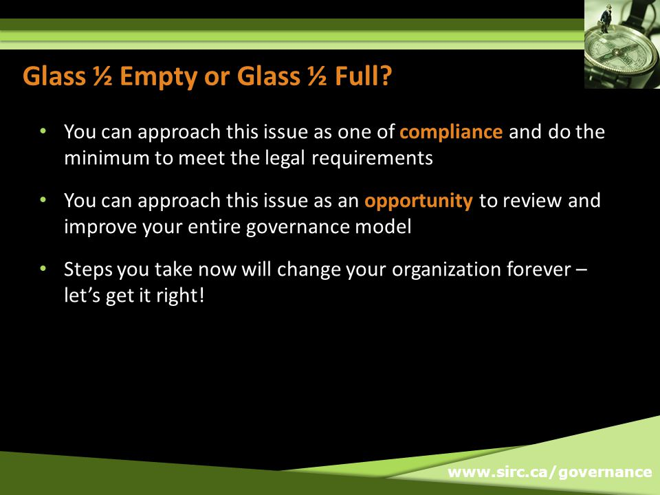 www.sirc.ca/governance Glass ½ Empty or Glass ½ Full? You can approach this issue as one of compliance and do the minimum to meet the legal requiremen