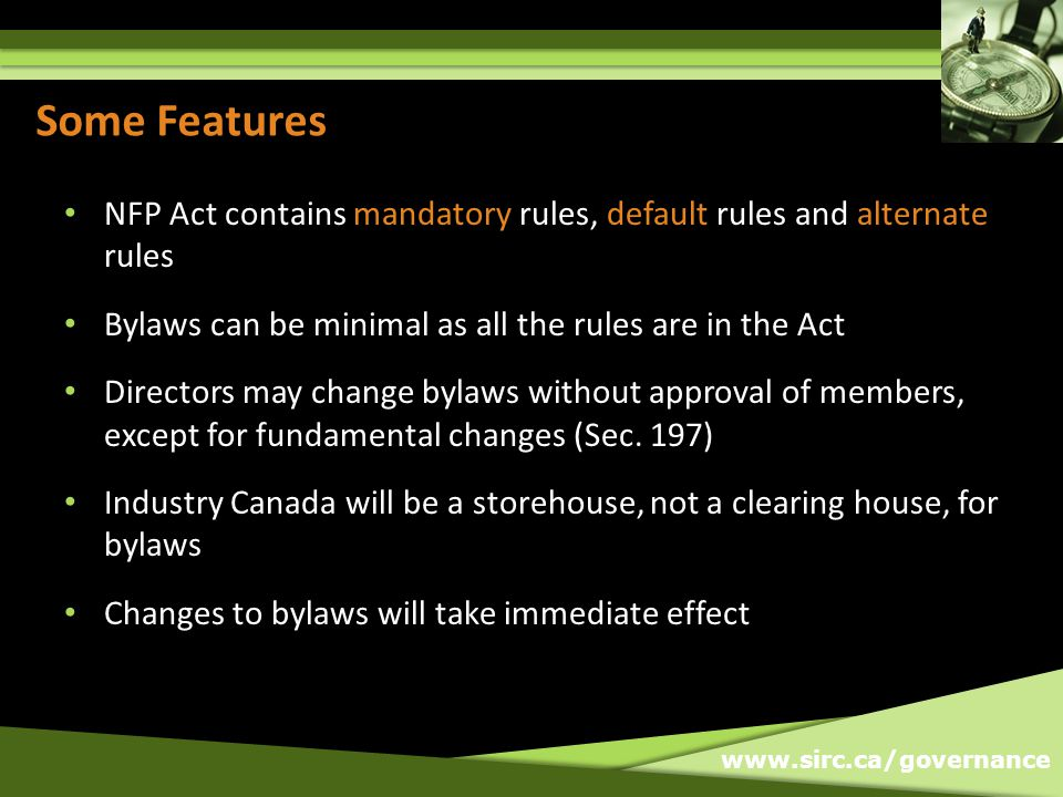 www.sirc.ca/governance Some Features NFP Act contains mandatory rules, default rules and alternate rules Bylaws can be minimal as all the rules are in