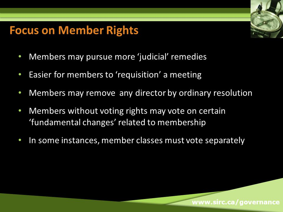www.sirc.ca/governance Focus on Member Rights Members may pursue more 'judicial' remedies Easier for members to 'requisition' a meeting Members may re