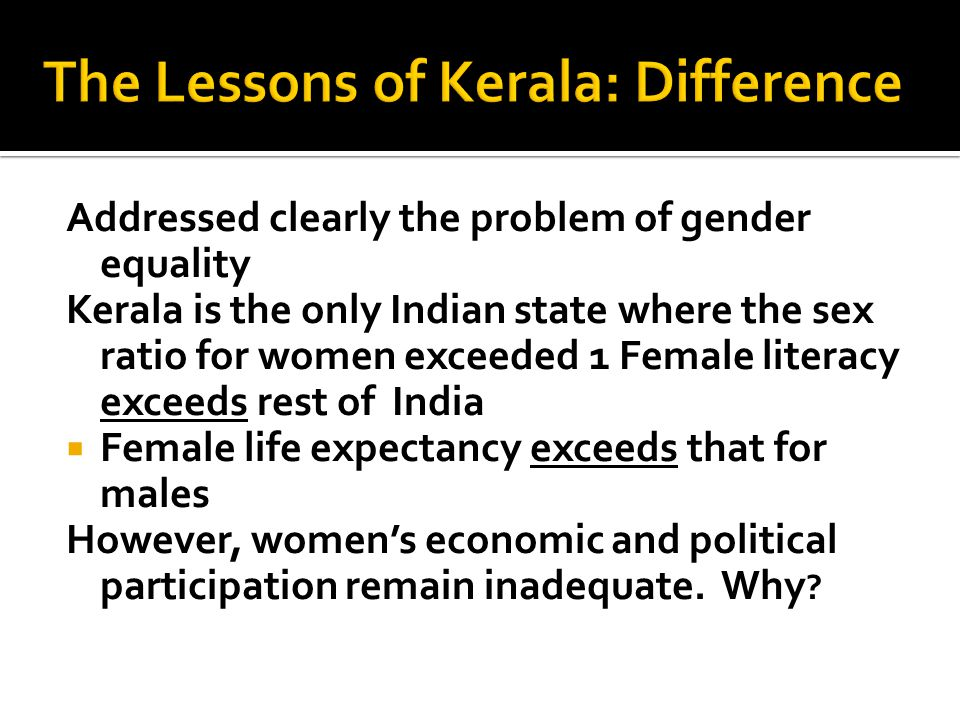 Addressed clearly the problem of gender equality Kerala is the only Indian state where the sex ratio for women exceeded 1 Female literacy exceeds rest of India  Female life expectancy exceeds that for males However, women's economic and political participation remain inadequate.