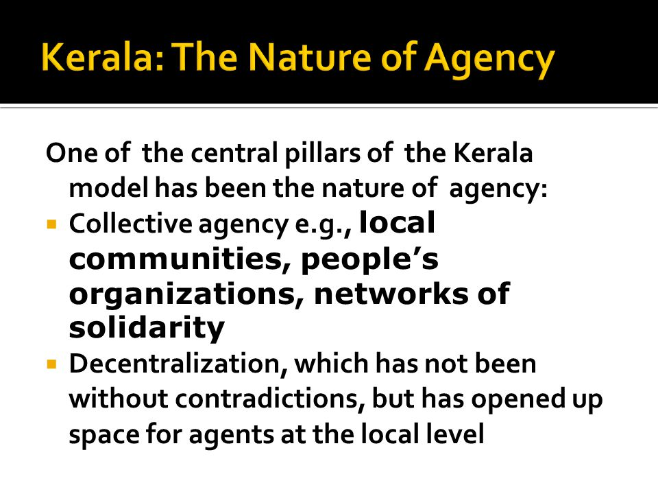 One of the central pillars of the Kerala model has been the nature of agency:  Collective agency e.g., local communities, people's organizations, networks of solidarity  Decentralization, which has not been without contradictions, but has opened up space for agents at the local level