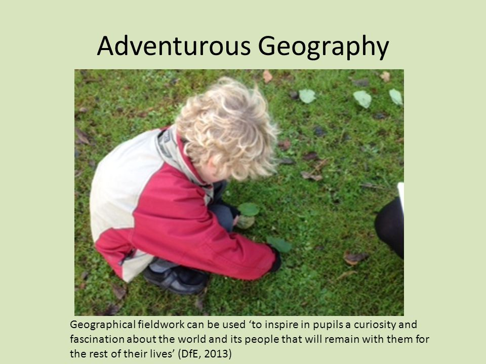 Features of adventurous geographical learning Playful learning… Sensory experiences...