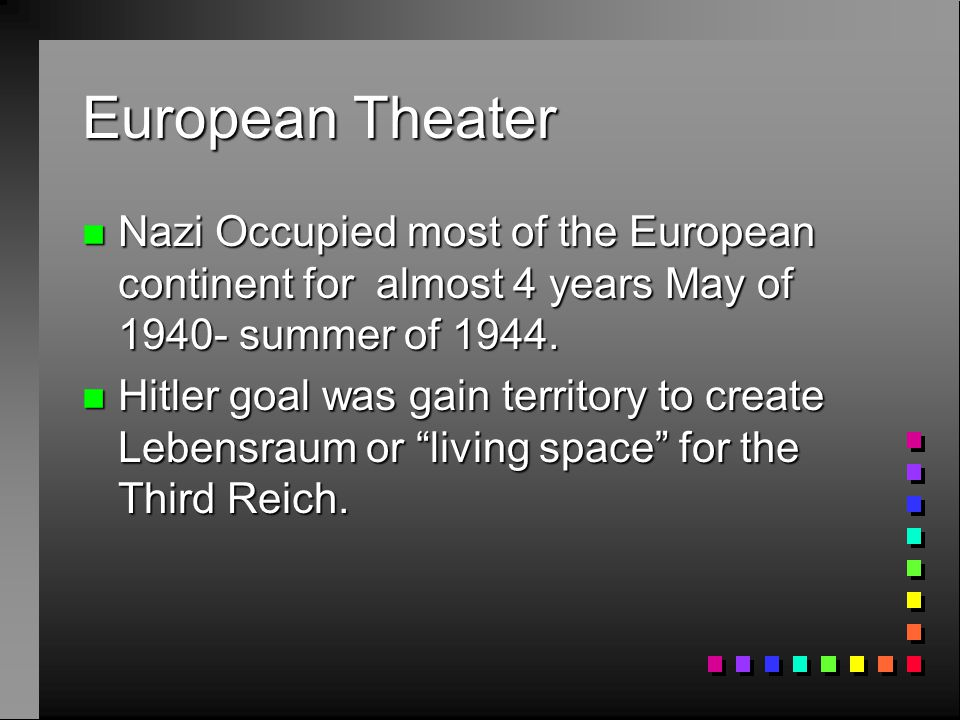 European Theater n Nazi Occupied most of the European continent for almost 4 years May of 1940- summer of 1944. n Hitler goal was gain territory to cr