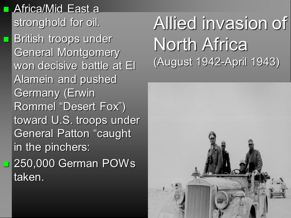 Allied invasion of North Africa (August 1942-April 1943) n Africa/Mid East a stronghold for oil. n British troops under General Montgomery won decisiv