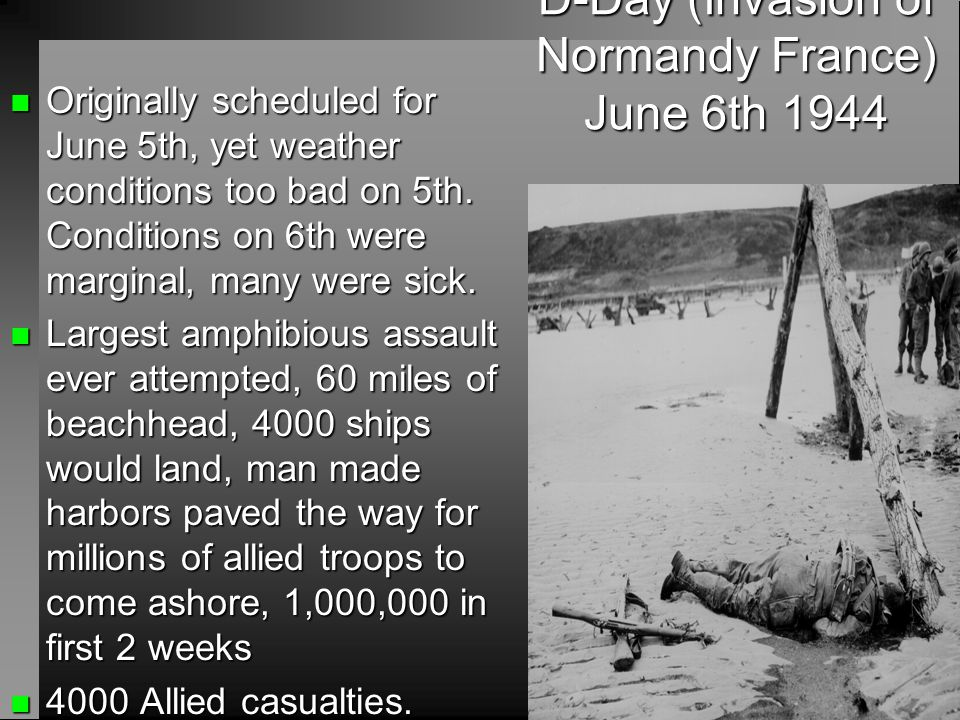 D-Day (Invasion of Normandy France) June 6th 1944 n Originally scheduled for June 5th, yet weather conditions too bad on 5th. Conditions on 6th were m
